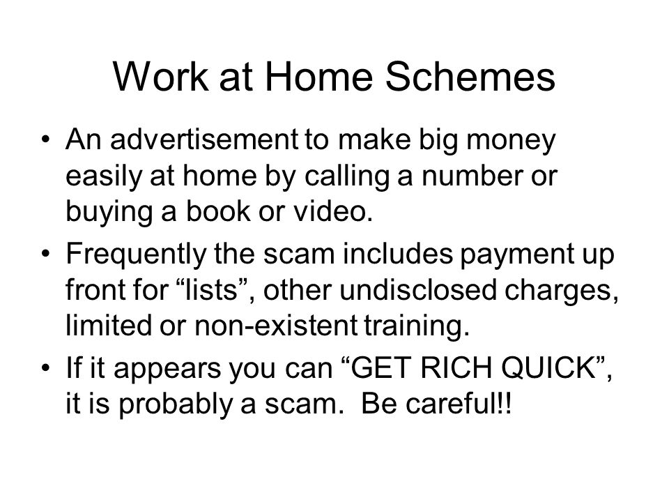 Work at Home Schemes An advertisement to make big money easily at home by calling a number or buying a book or video.