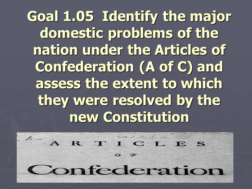 Goal 1.05 Identify the major domestic problems of the nation under the Articles of Confederation (A of C) and assess the extent to which they were resolved by the new Constitution
