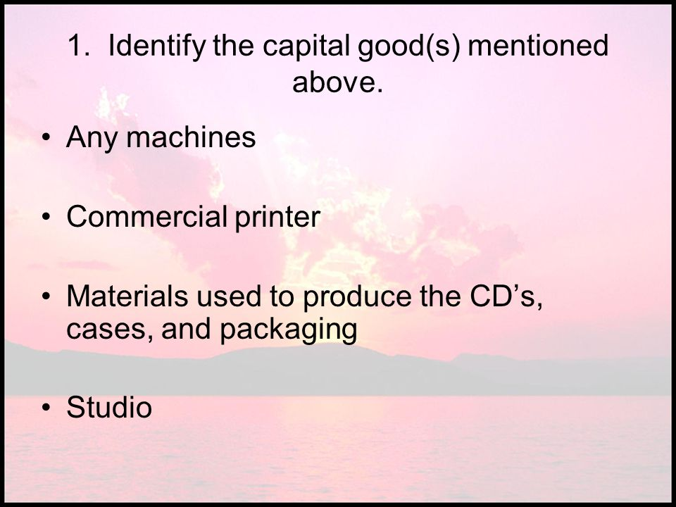 1. Identify the capital good(s) mentioned above.