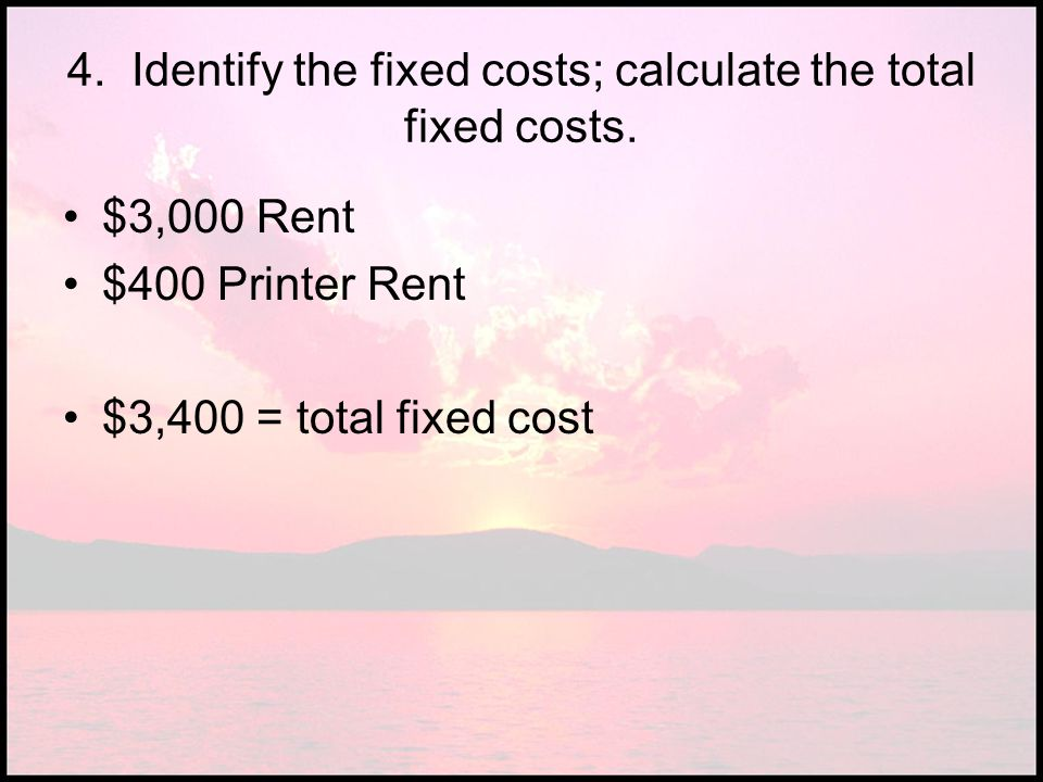 4. Identify the fixed costs; calculate the total fixed costs.