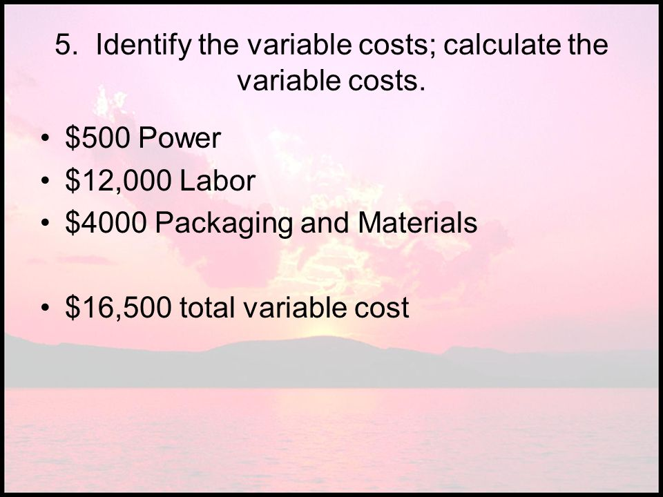 5. Identify the variable costs; calculate the variable costs.