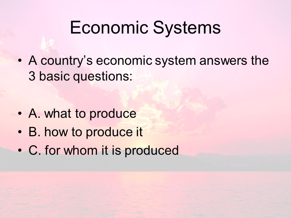 Economic Systems A country's economic system answers the 3 basic questions: A. what to produce. B. how to produce it.
