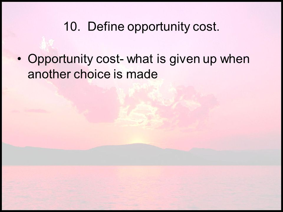 10. Define opportunity cost.
