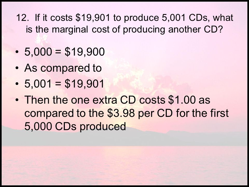 12. If it costs $19,901 to produce 5,001 CDs, what is the marginal cost of producing another CD