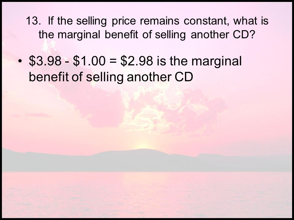 $ $1.00 = $2.98 is the marginal benefit of selling another CD