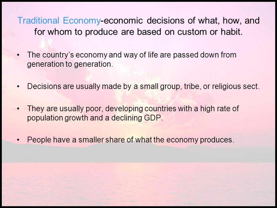 Traditional Economy-economic decisions of what, how, and for whom to produce are based on custom or habit.