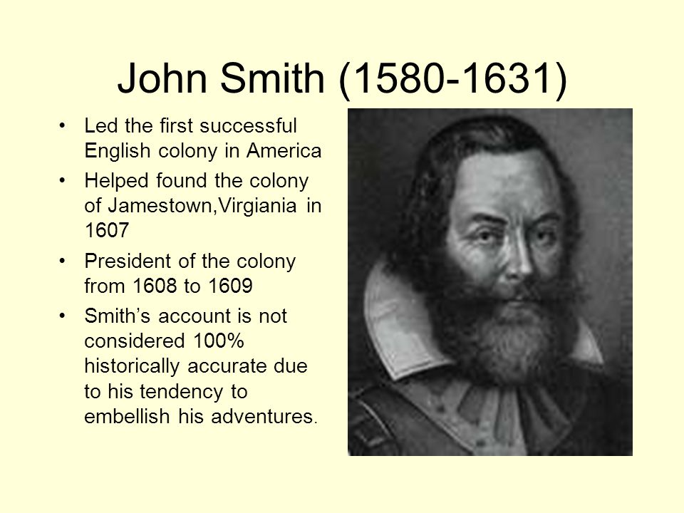 John Smith (1580-1631) Led the first successful English colony in America. Helped found the colony of Jamestown,Virgiania in 1607.