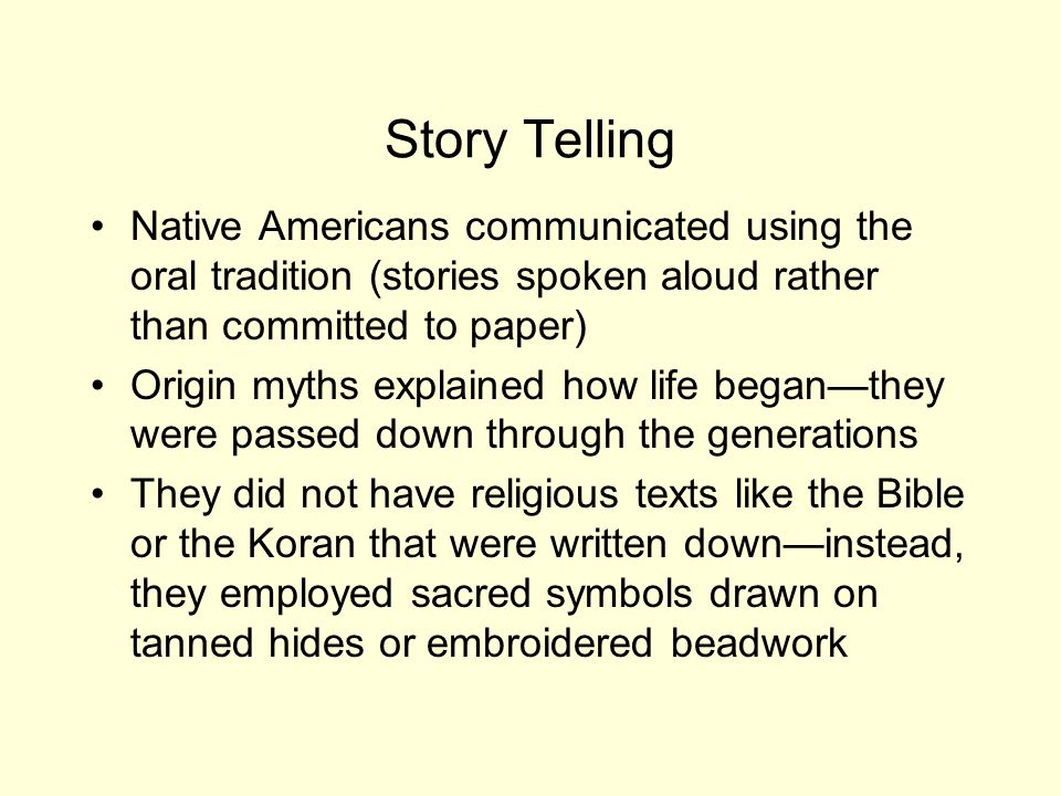 Story Telling Native Americans communicated using the oral tradition (stories spoken aloud rather than committed to paper)