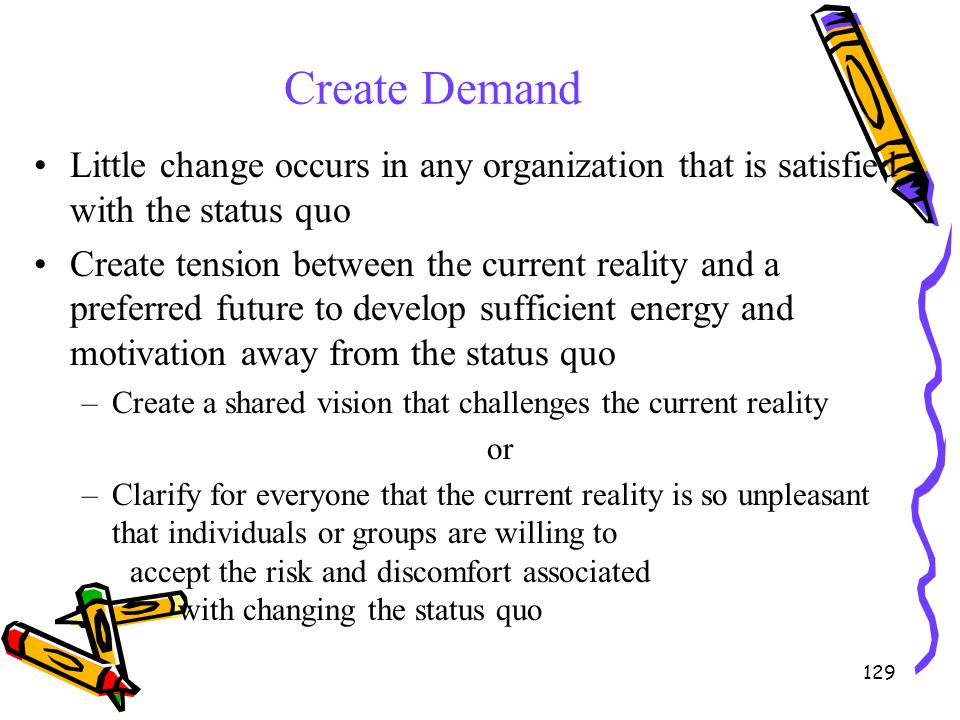 Create Demand Little change occurs in any organization that is satisfied with the status quo.