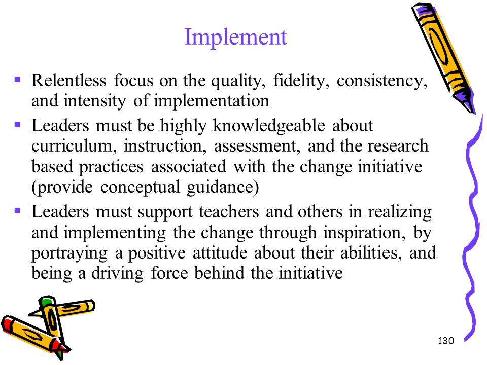 Implement Relentless focus on the quality, fidelity, consistency, and intensity of implementation.