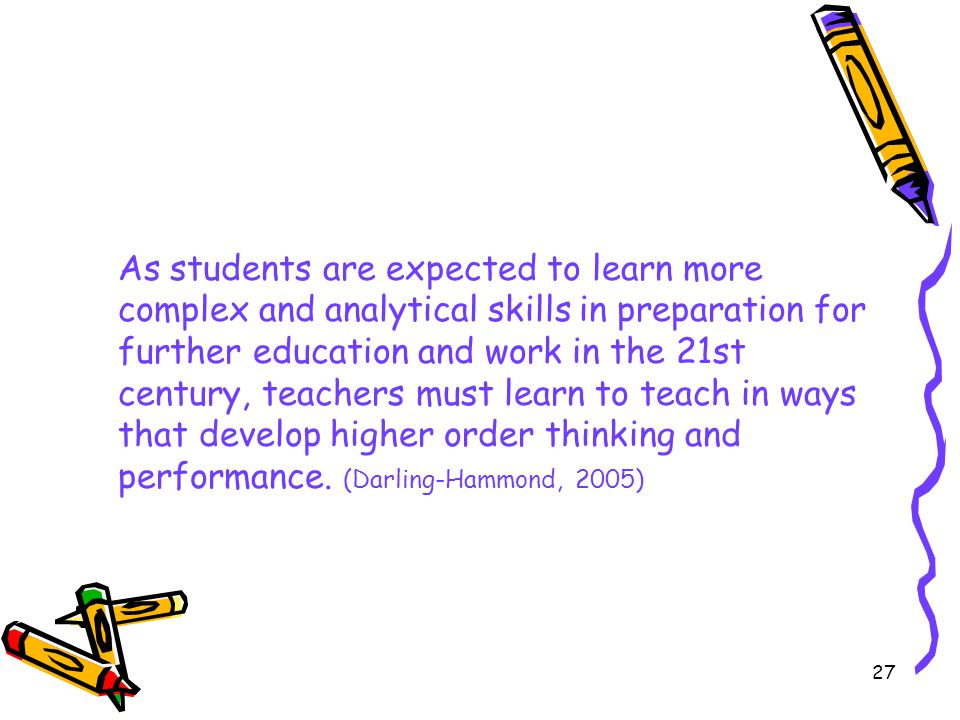 As students are expected to learn more complex and analytical skills in preparation for further education and work in the 21st century, teachers must learn to teach in ways that develop higher order thinking and performance.