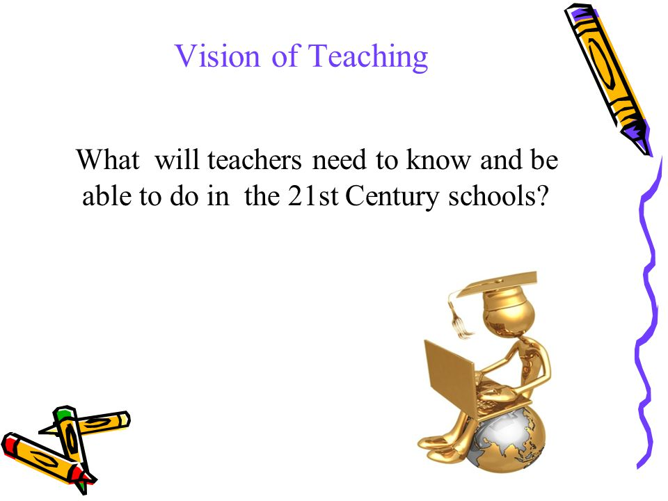 Vision of Teaching What will teachers need to know and be able to do in the 21st Century schools