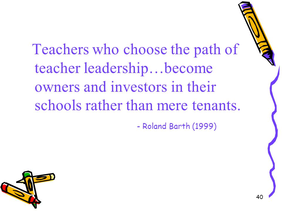 Teachers who choose the path of teacher leadership…become owners and investors in their schools rather than mere tenants.
