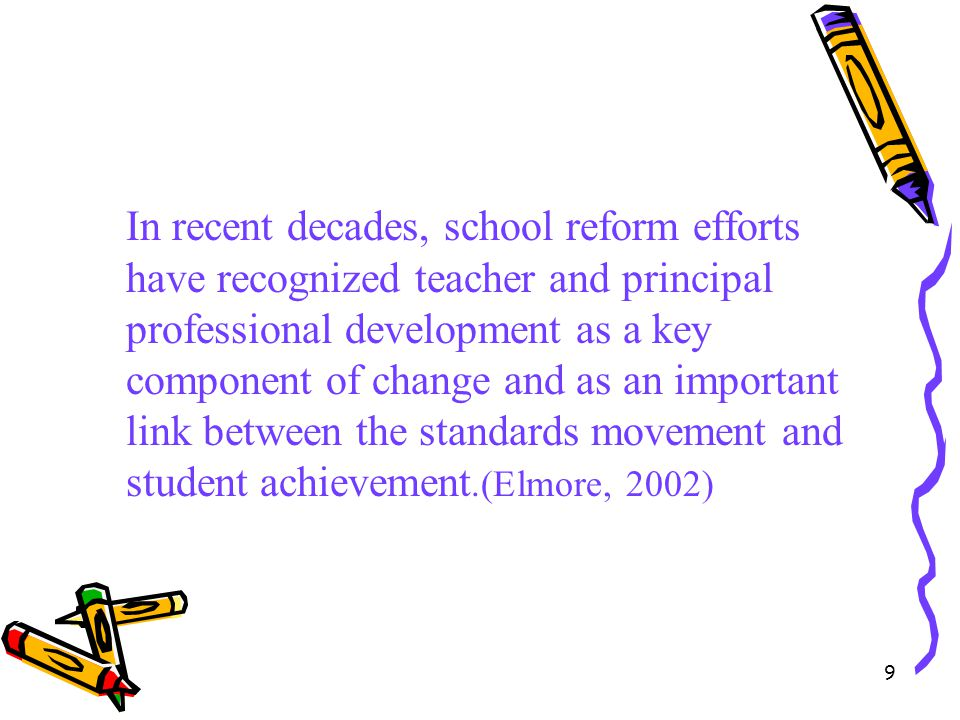 In recent decades, school reform efforts have recognized teacher and principal professional development as a key component of change and as an important link between the standards movement and student achievement.(Elmore, 2002)