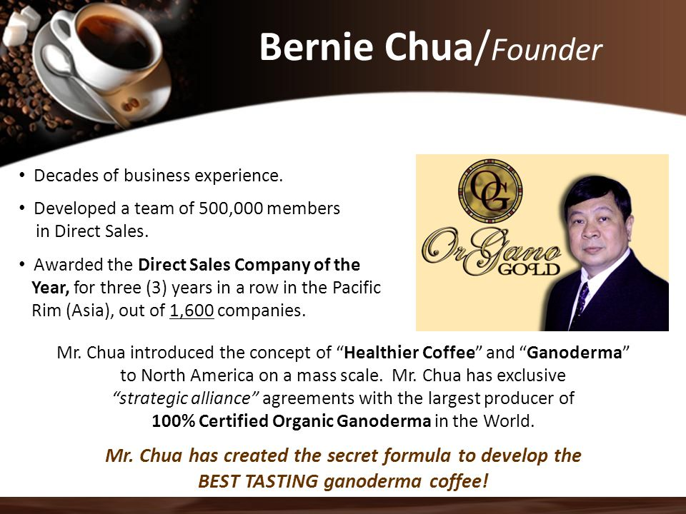 Bernie Chua/Founder Decades of business experience. Developed a team of 500,000 members. in Direct Sales.