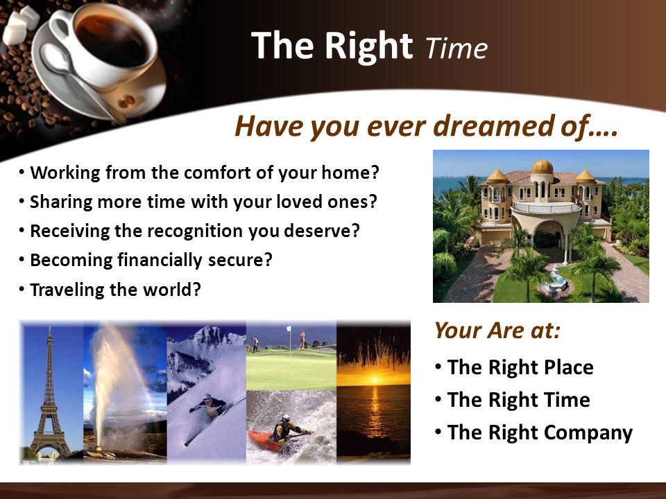 The Right Time Have you ever dreamed of…. Your Are at: The Right Place