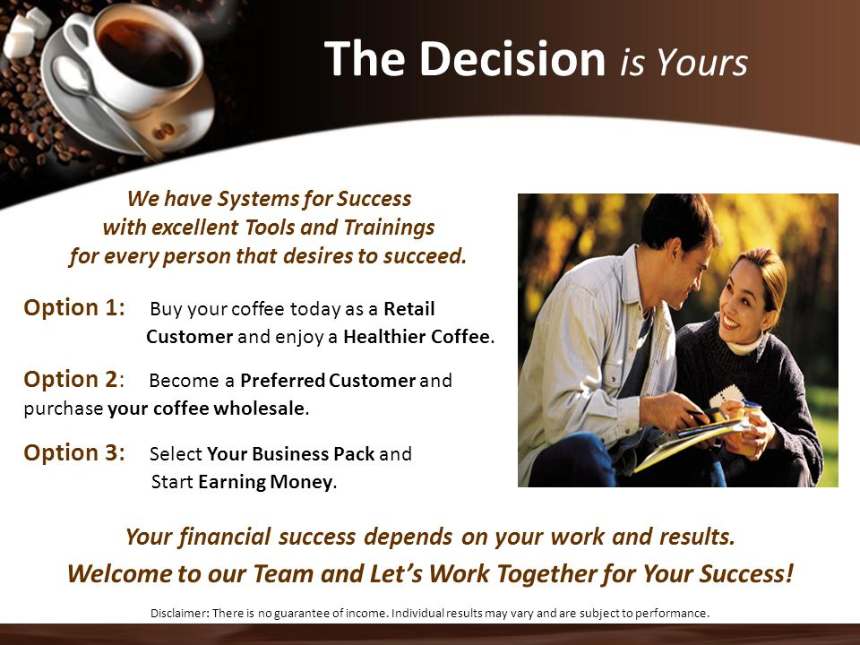 The Decision is Yours We have Systems for Success. with excellent Tools and Trainings. for every person that desires to succeed.