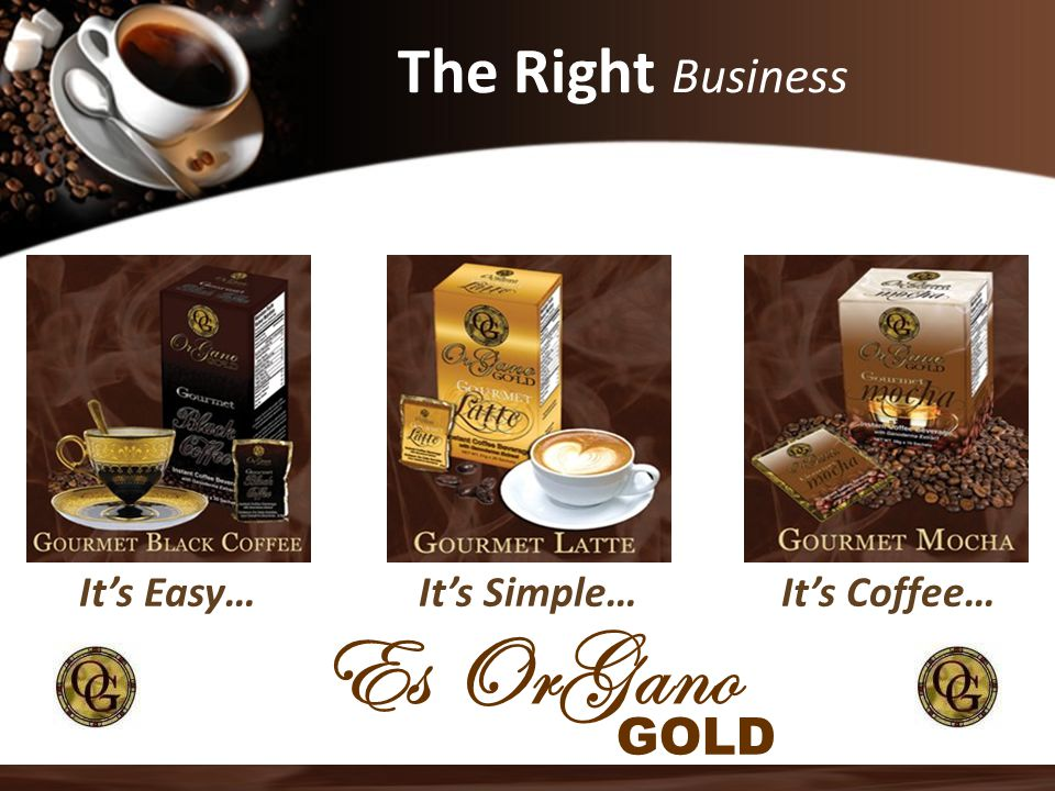Es OrGano The Right Business GOLD It's Easy… It's Simple… It's Coffee…