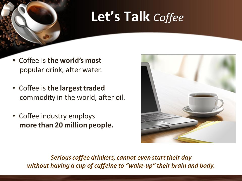 Let's Talk Coffee Coffee is the world's most