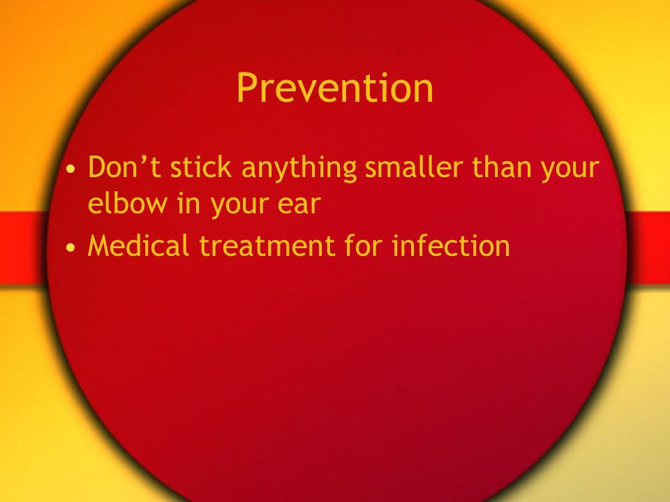 Prevention Don't stick anything smaller than your elbow in your ear