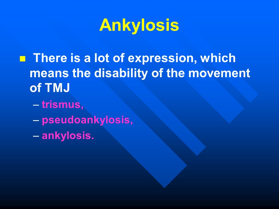 Ankylosis There is a lot of expression, which means the disability of the movement of TMJ. trismus,