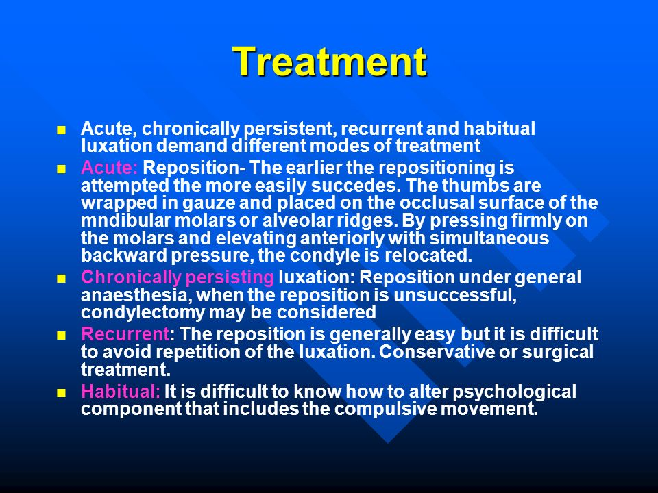 Treatment Acute, chronically persistent, recurrent and habitual luxation demand different modes of treatment.