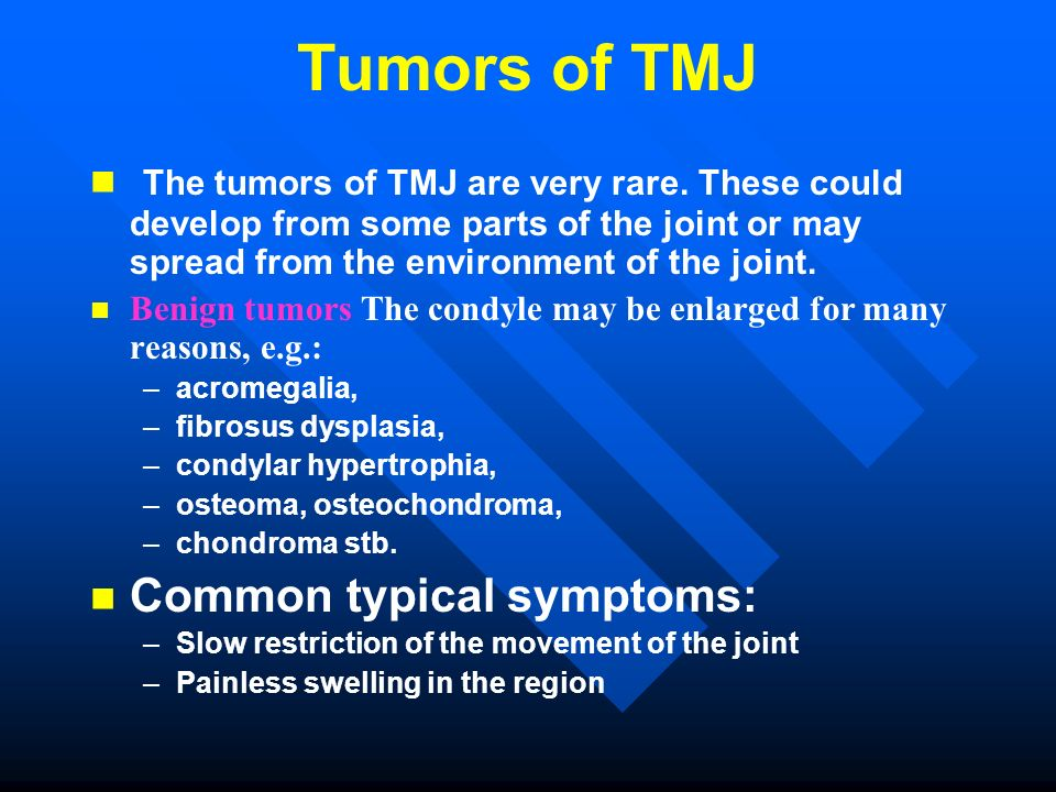 Tumors of TMJ The tumors of TMJ are very rare. These could develop from some parts of the joint or may spread from the environment of the joint.