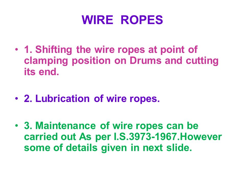 WIRE ROPES 1. Shifting the wire ropes at point of clamping position on Drums and cutting its end. 2. Lubrication of wire ropes.