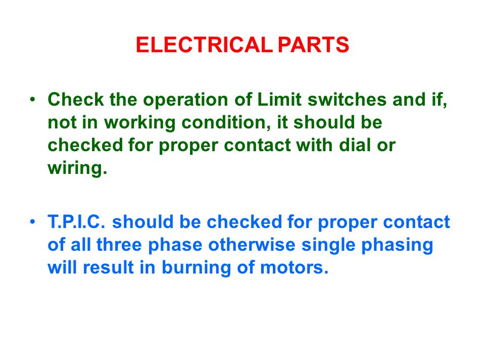 ELECTRICAL PARTSCheck the operation of Limit switches and if, not in working condition, it should be checked for proper contact with dial or wiring.