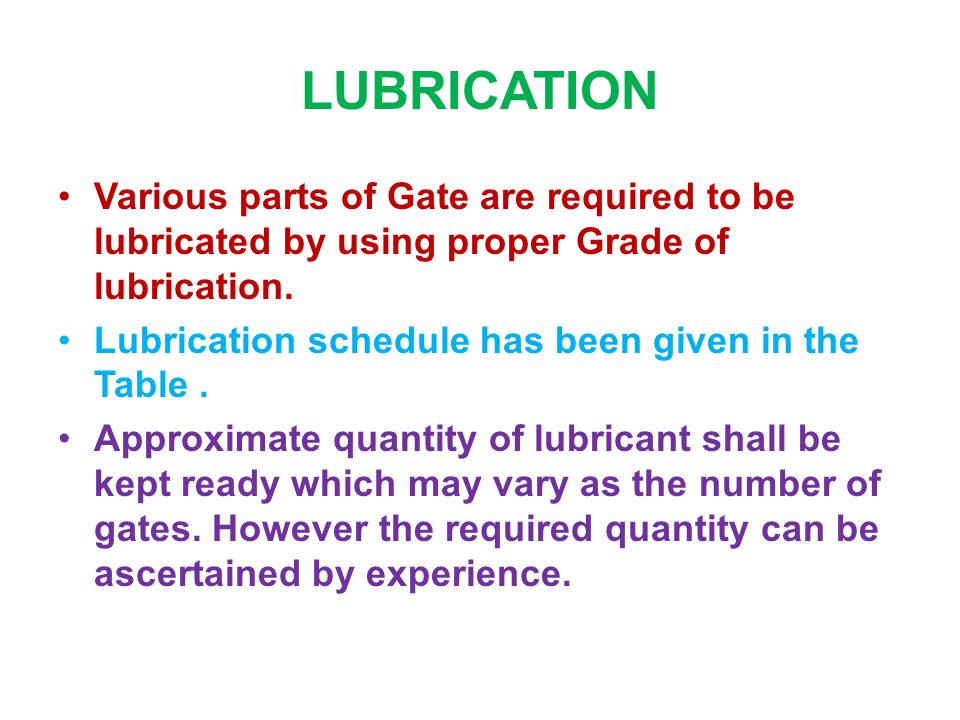 LUBRICATION Various parts of Gate are required to be lubricated by using proper Grade of lubrication.