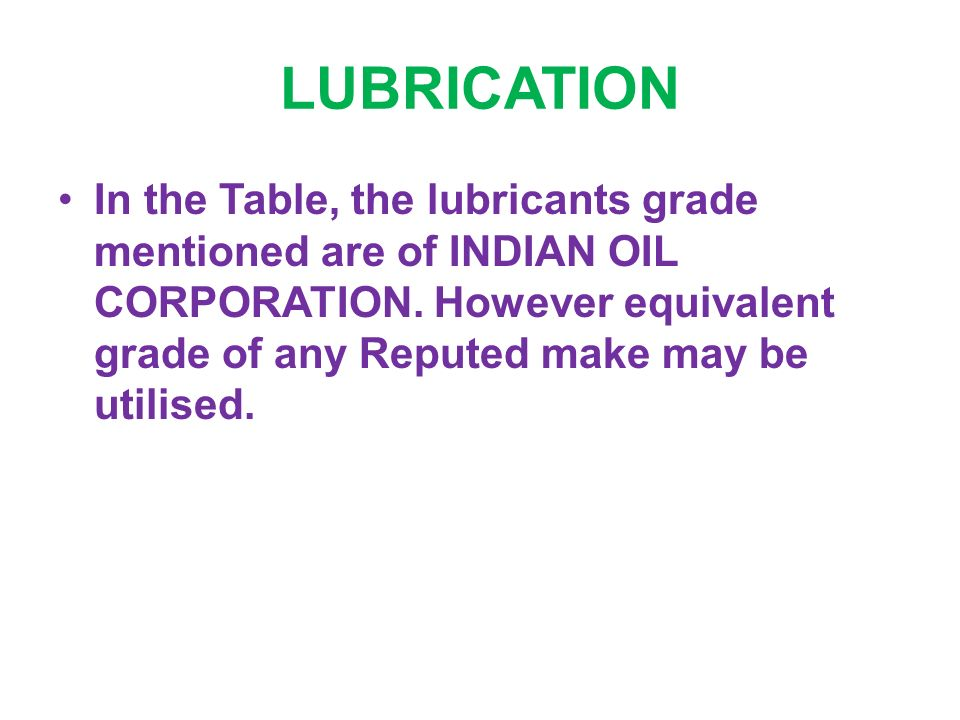 LUBRICATION In the Table, the lubricants grade mentioned are of INDIAN OIL CORPORATION.