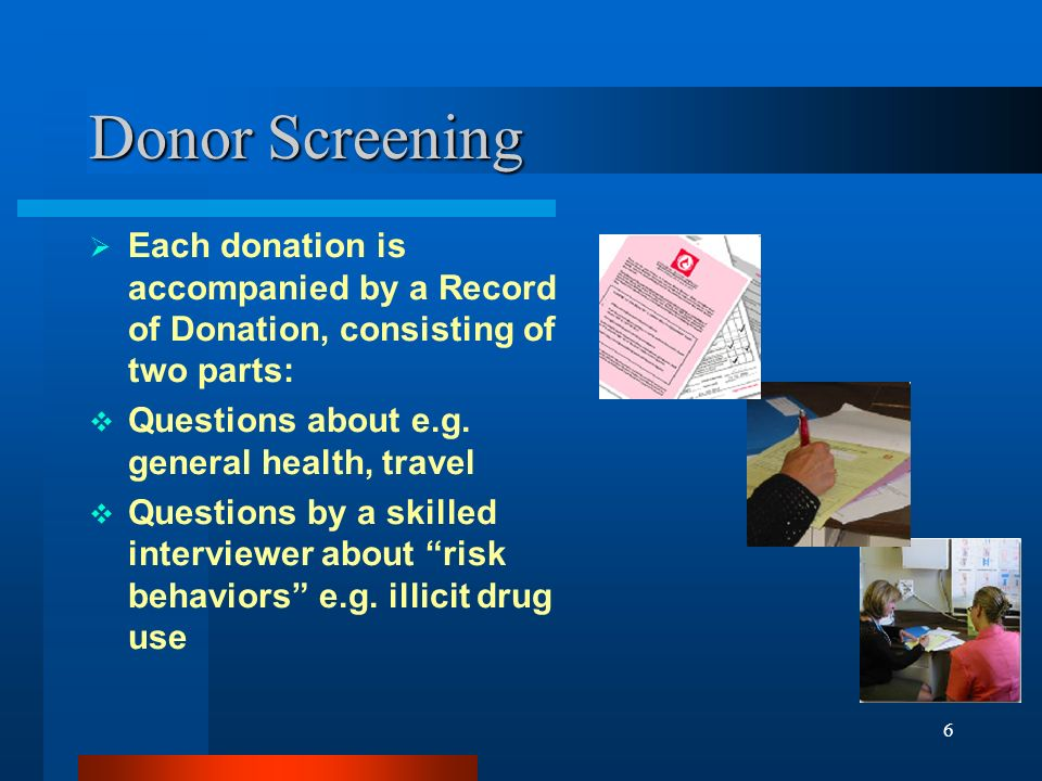 Donor Screening Each donation is accompanied by a Record of Donation, consisting of two parts: Questions about e.g. general health, travel.