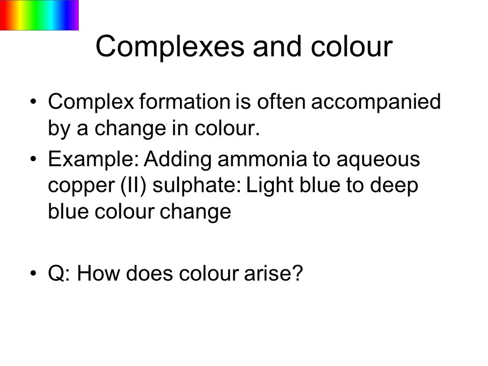 Complexes and colourComplex formation is often accompanied by a change in colour.