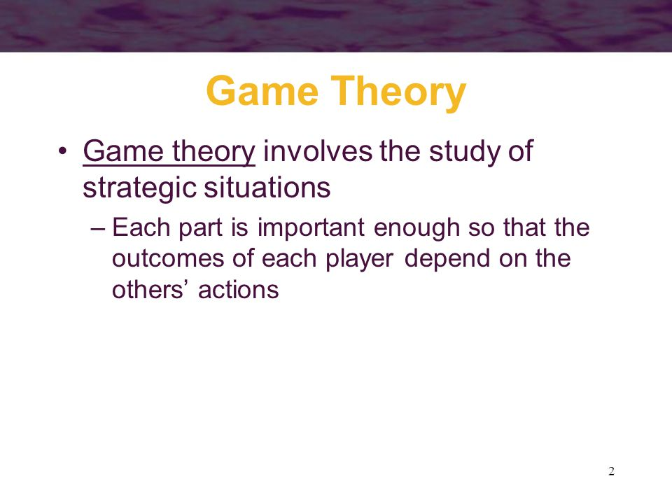 Game Theory Game theory involves the study of strategic situations