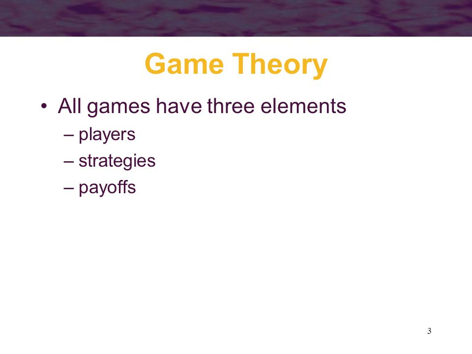 Game Theory All games have three elements players strategies payoffs
