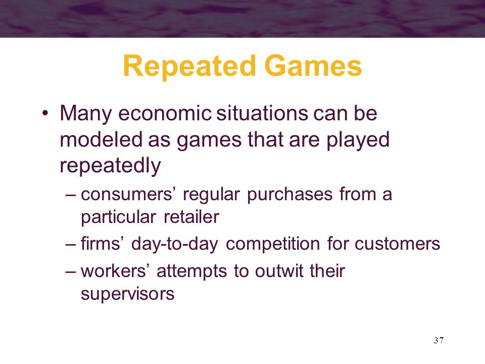 Repeated Games Many economic situations can be modeled as games that are played repeatedly. consumers' regular purchases from a particular retailer.