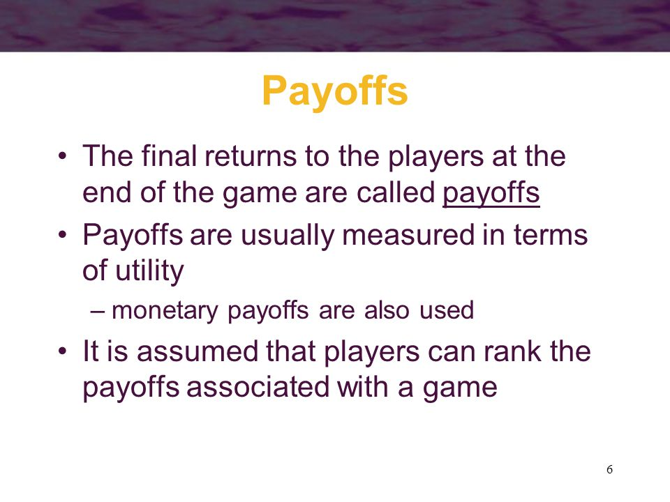 Payoffs The final returns to the players at the end of the game are called payoffs. Payoffs are usually measured in terms of utility.