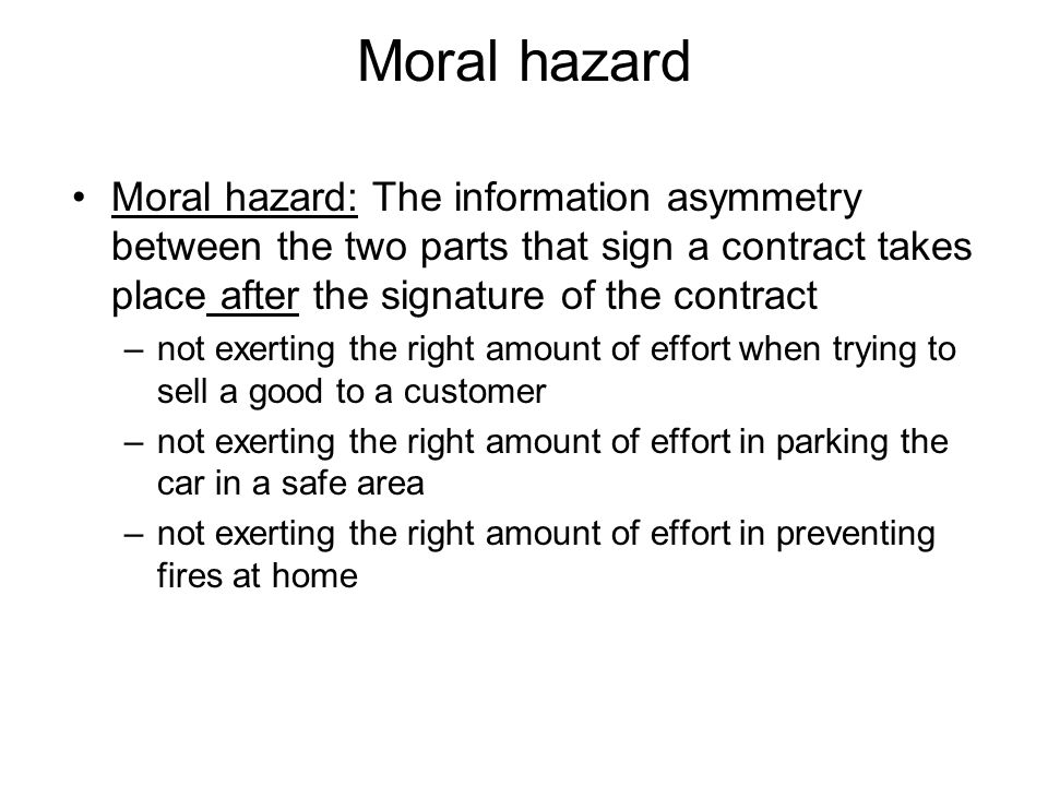 Moral hazard Moral hazard: The information asymmetry between the two parts that sign a contract takes place after the signature of the contract.