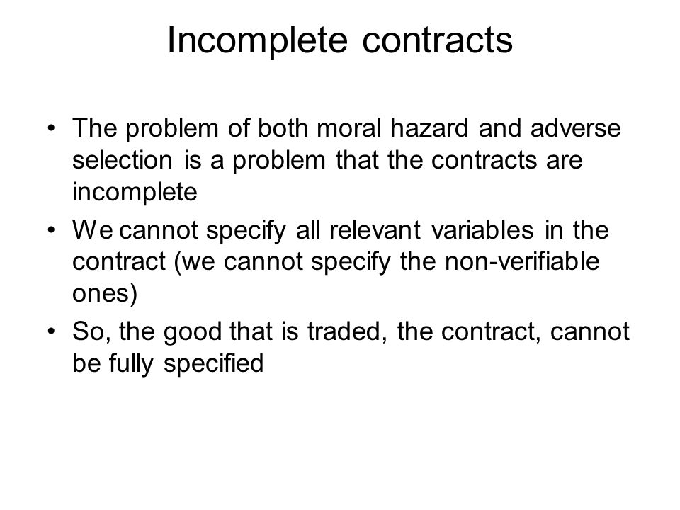 Incomplete contracts The problem of both moral hazard and adverse selection is a problem that the contracts are incomplete.
