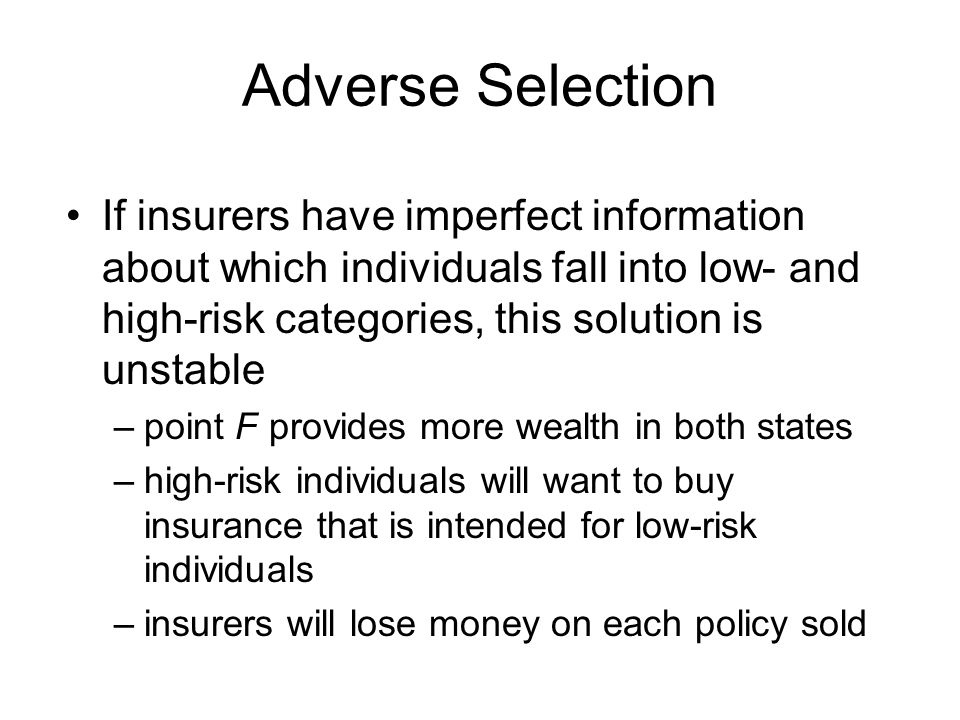 Adverse Selection If insurers have imperfect information about which individuals fall into low- and high-risk categories, this solution is unstable.