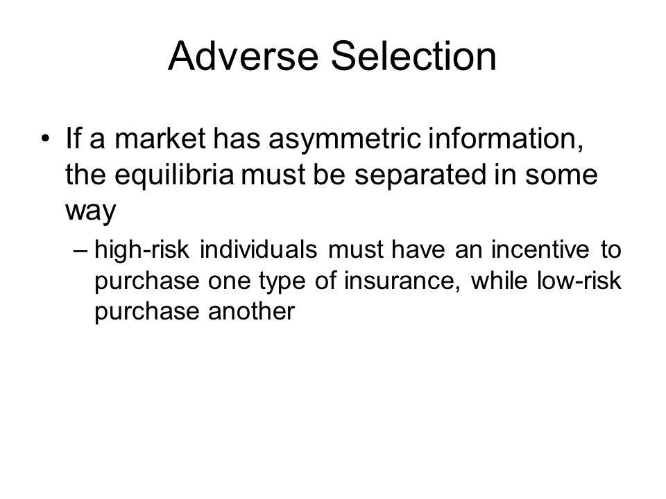 Adverse Selection If a market has asymmetric information, the equilibria must be separated in some way.