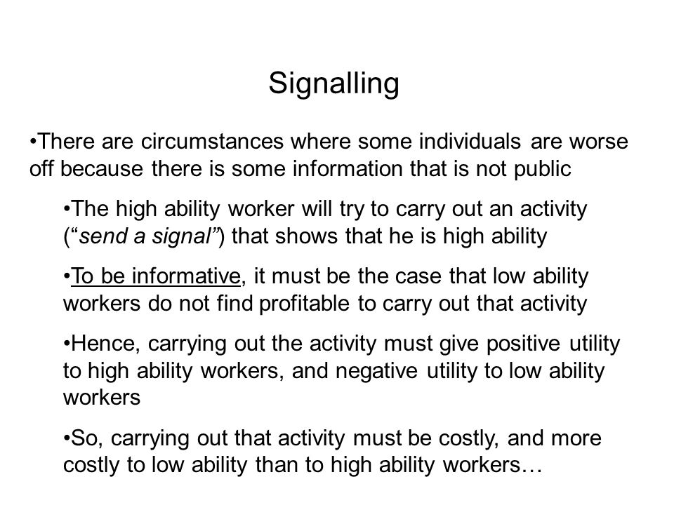 Signalling There are circumstances where some individuals are worse off because there is some information that is not public.