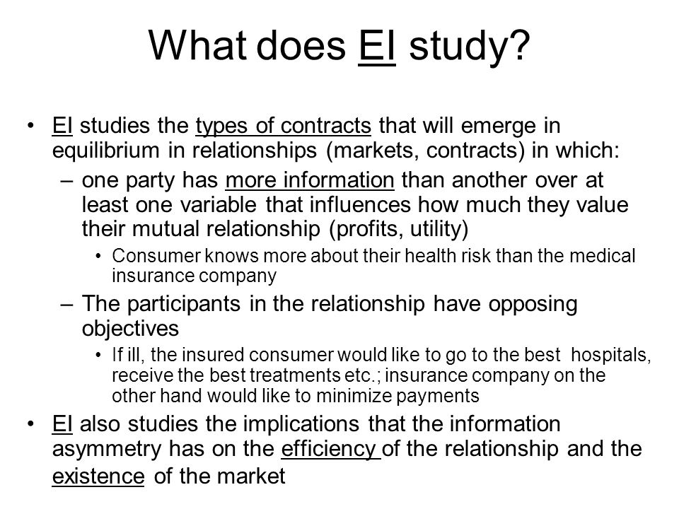What does EI study EI studies the types of contracts that will emerge in equilibrium in relationships (markets, contracts) in which: