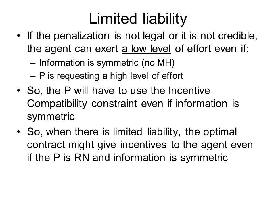 Limited liability If the penalization is not legal or it is not credible, the agent can exert a low level of effort even if: