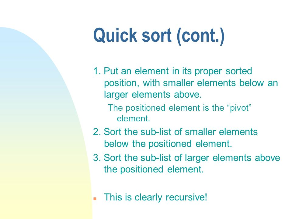 Quick sort (cont.) 1. Put an element in its proper sorted position, with smaller elements below an larger elements above.
