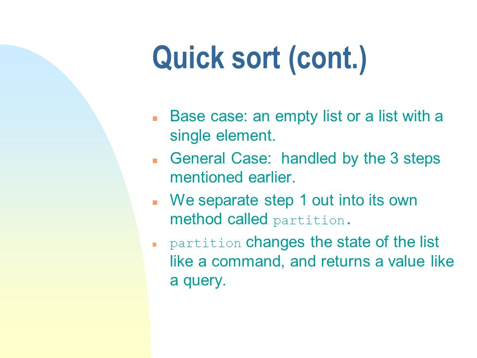 Quick sort (cont.) Base case: an empty list or a list with a single element. General Case: handled by the 3 steps mentioned earlier.