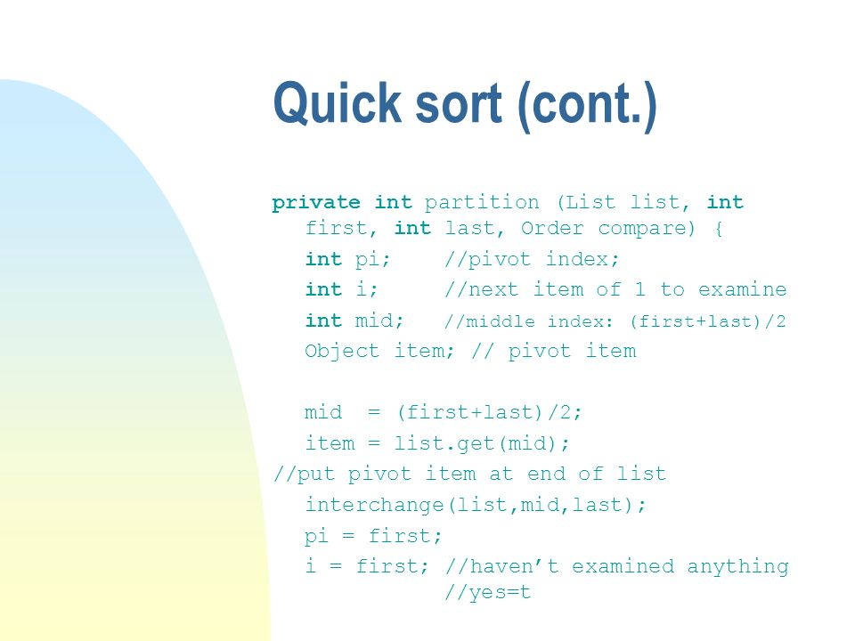 Quick sort (cont.) private int partition (List list, int first, int last, Order compare) { int pi; //pivot index;