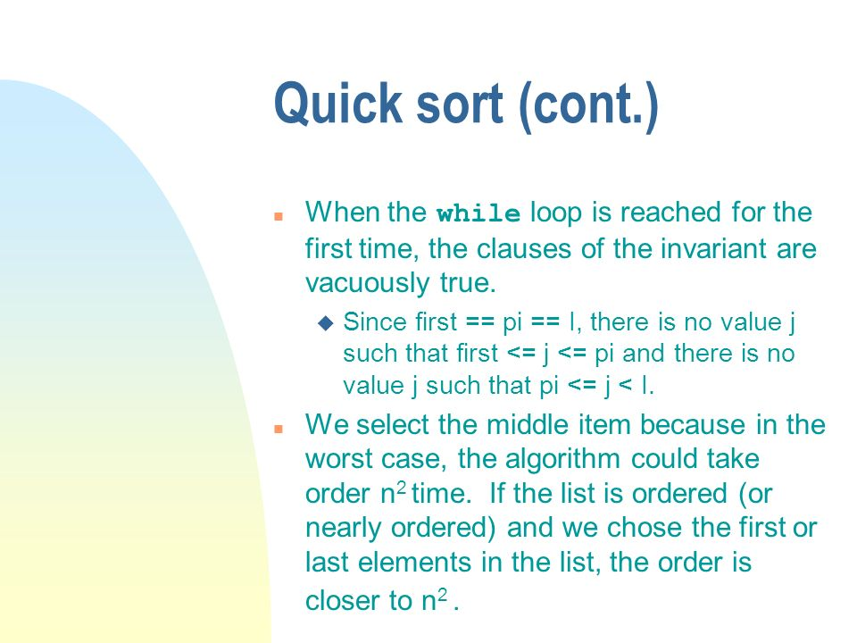 Quick sort (cont.) When the while loop is reached for the first time, the clauses of the invariant are vacuously true.