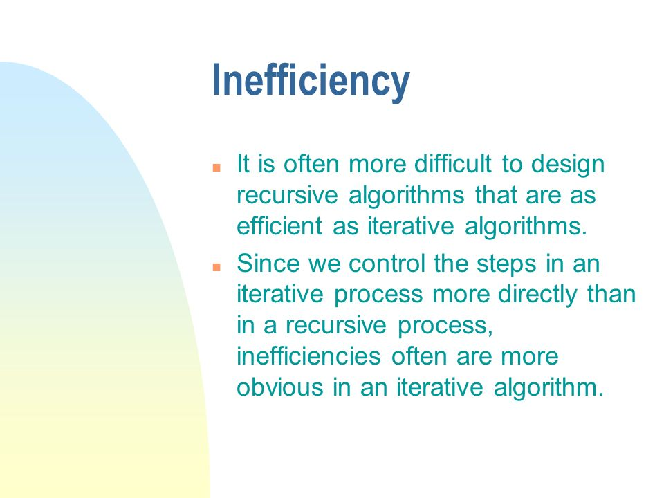 Inefficiency It is often more difficult to design recursive algorithms that are as efficient as iterative algorithms.