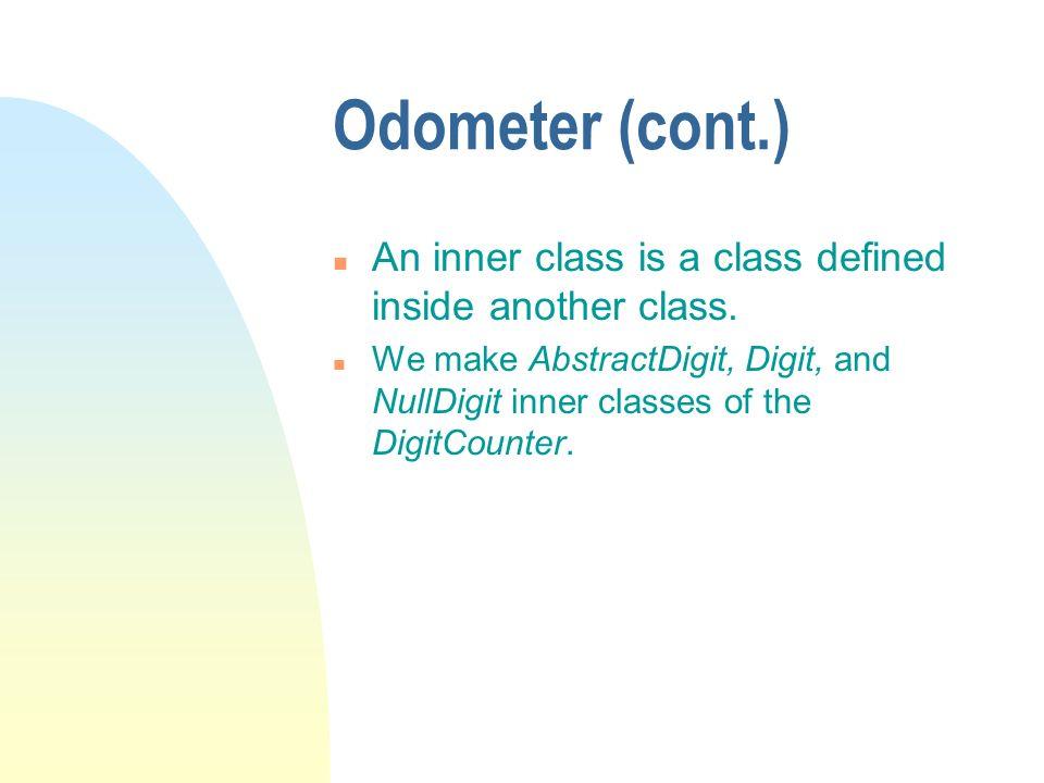 Odometer (cont.) An inner class is a class defined inside another class.